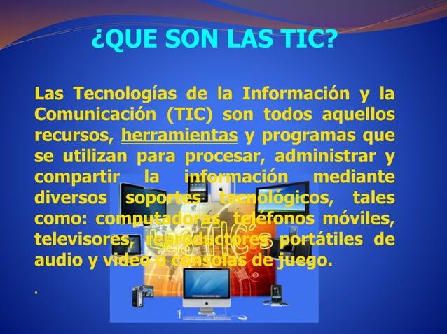 ¿QUE SON LAS TIC?  Las Tecnologías de la Información y la  Comunicación (TIC) son todos aquellos  recursos, herramientas y...