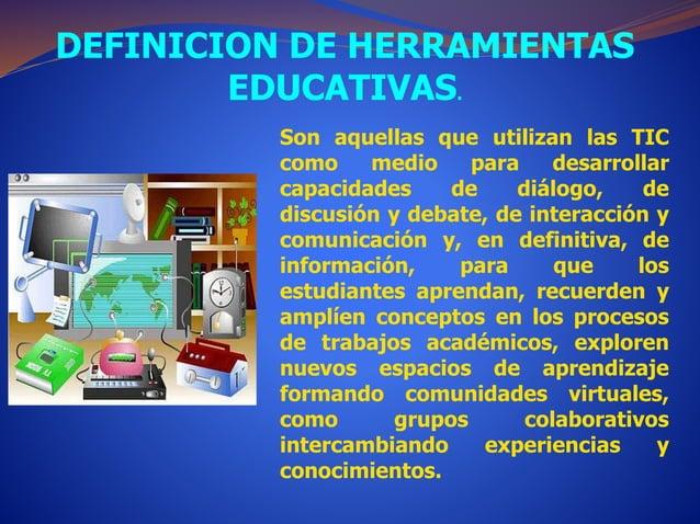 DEFINICION DE HERRAMIENTAS  EDUCATIVAS.  Son aquellas que utilizan las TIC  como medio para desarrollar  capacidades de di...