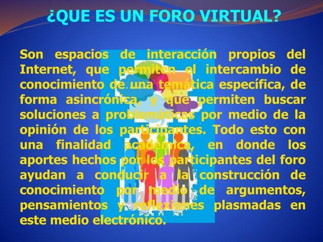 ¿QUE ES UN FORO VIRTUAL?  Son espacios de interacción propios del  Internet, que permiten el intercambio de  conocimiento ...