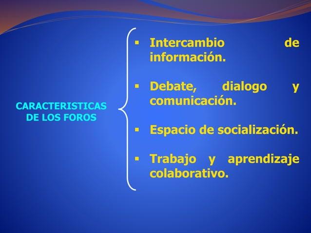 CARACTERISTICAS  DE LOS FOROS   Intercambio de  información.   Debate, dialogo y  comunicación.   Espacio de socializac...
