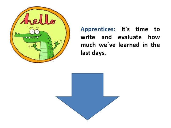 Apprentices: Its time towrite and evaluate howmuch we´ve learned in thelast days.