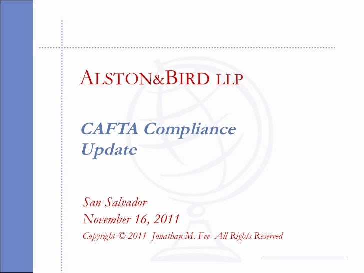 CAFTA Compliance Update San Salvador November 16, 2011 Copyright © 2011  Jonathan M. Fee  All Rights Reserved A LSTON & B ...