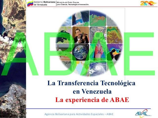 Agencia Bolivariana para Actividades Espaciales – ABAEwww.abae.gob.ve La Transferencia Tecnológica en Venezuela La experie...