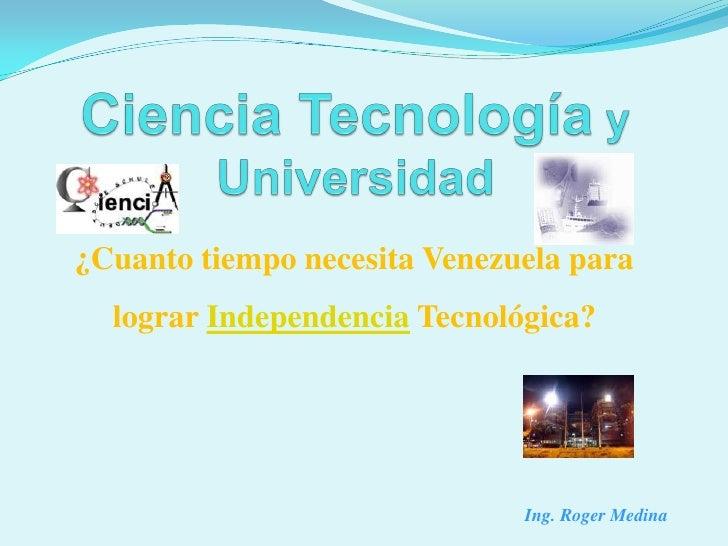 ¿Cuanto tiempo necesita Venezuela para  lograr Independencia Tecnológica?                              Ing. Roger Medina