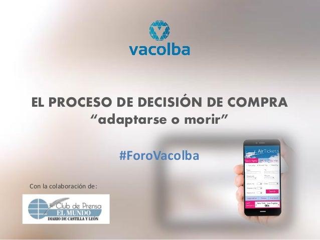 """EL PROCESO DE DECISIÓN DE COMPRA """"adaptarse o morir"""" #ForoVacolba Con la colaboración de:"""