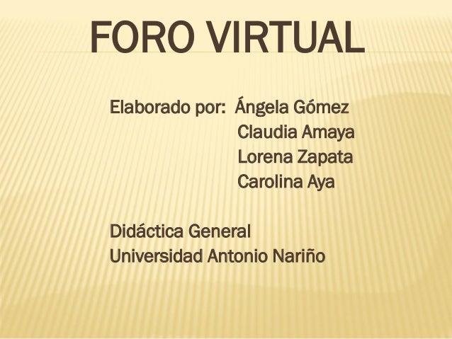Elaborado por: Ángela Gómez Claudia Amaya Lorena Zapata Carolina Aya Didáctica General Universidad Antonio Nariño FORO VIR...