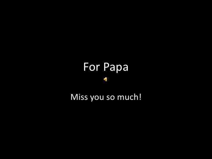 For PapaMiss you so much!