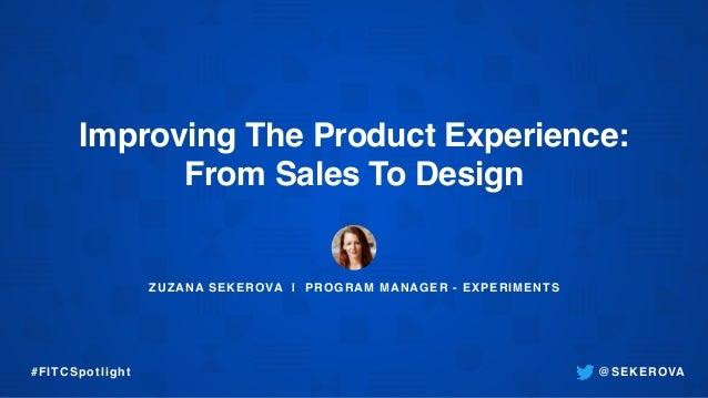 ZUZANA SEKEROVA | PROGRAM MANAGER - EXPERIMENTS Improving The Product Experience: From Sales To Design @SEKEROVA#FITCSpotl...