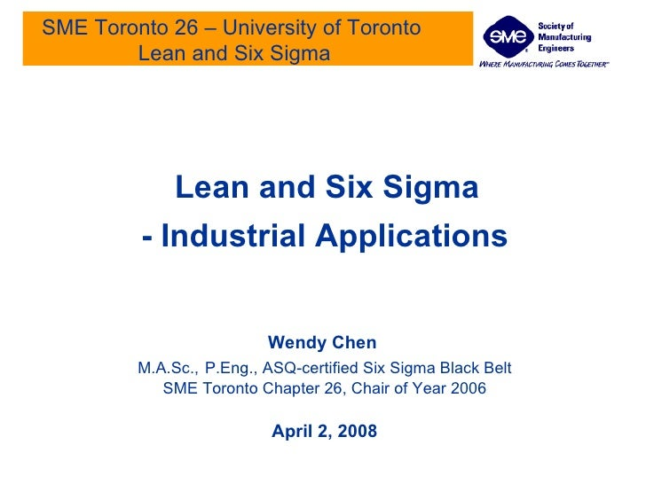 SME Toronto 26 – University of Toronto  Lean and Six Sigma Lean and Six Sigma - Industrial Applications Wendy Chen   M.A.S...