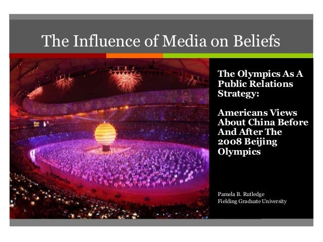 The Influence of Media on Beliefs The Olympics As A Public Relations Strategy: Americans Views About China Before And Afte...