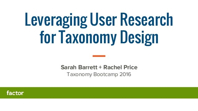 Leveraging User Research for Taxonomy Design Sarah Barrett + Rachel Price Taxonomy Bootcamp 2016