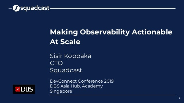 Making Observability Actionable At Scale Sisir Koppaka CTO Squadcast 1 DevConnect Conference 2019 DBS Asia Hub, Academy Si...