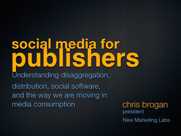 social media for publishers Understanding disaggregation, distribution, social software, and the way we are moving in medi...