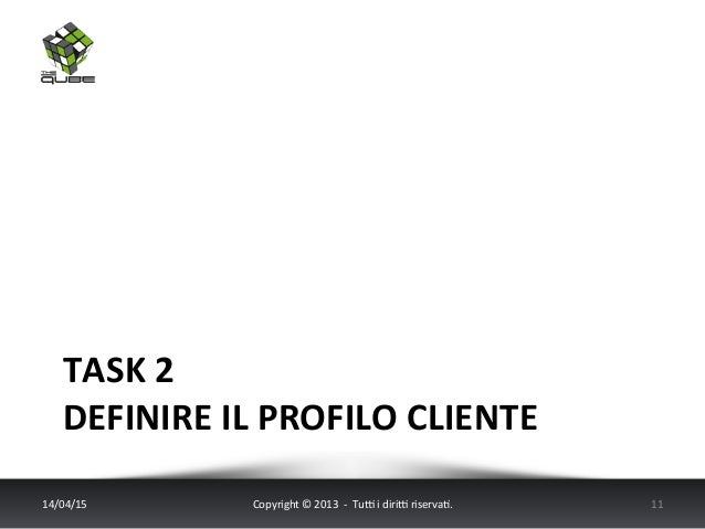 TASK  2     DEFINIRE  IL  PROFILO  CLIENTE   14/04/15   Copyright  ©  2013    -‐    Tu6  i...