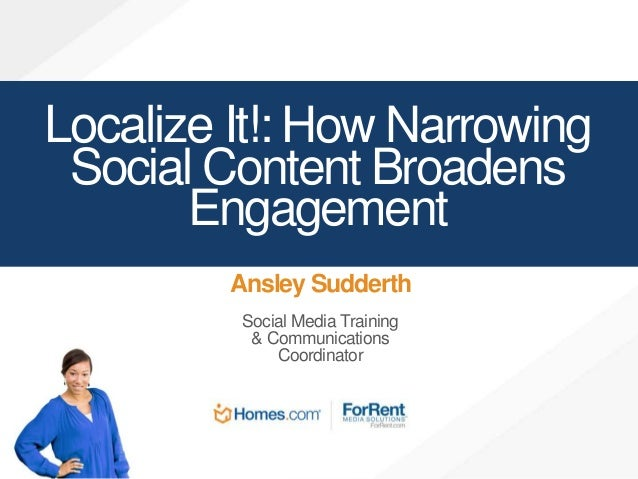 Localize It!: How Narrowing  Social Content Broadens  Engagement  Ansley Sudderth  Social Media Training  & Communications...