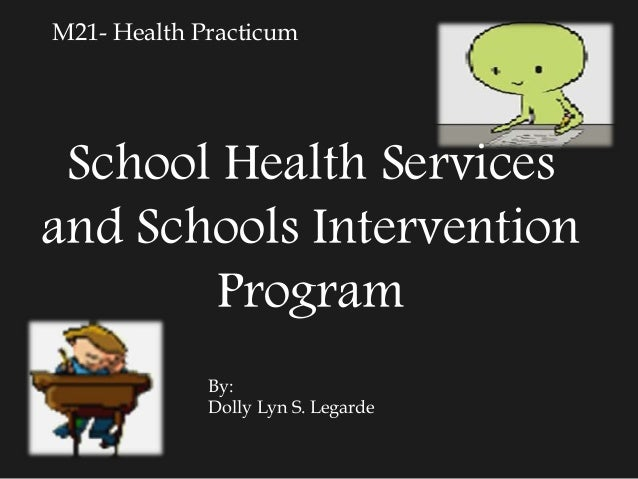 M21- Health Practicum School Health Services and Schools Intervention Program By: Dolly Lyn S. Legarde