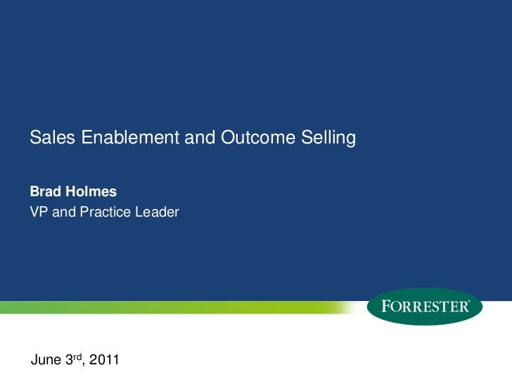Sales Enablement and Outcome Selling <br />Brad HolmesVP and Practice Leader<br />June 3rd, 2011<br />