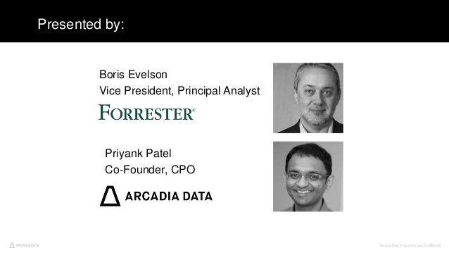 Arcadia Data. Proprietary and Confidential3 Presented by: Boris Evelson Vice President, Principal Analyst Priyank Patel Co...
