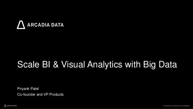 Arcadia Data. Proprietary and Confidential Scale BI & Visual Analytics with Big Data Priyank Patel Co-founder and VP Produ...