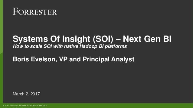 © 2017 Forrester. REPRODUCTION PROHIBITED. Systems Of Insight (SOI) – Next Gen BI How to scale SOI with native Hadoop BI p...