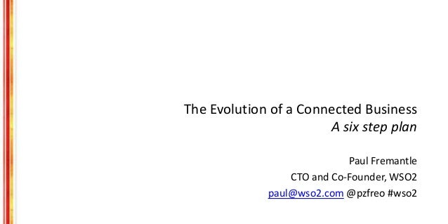 The Evolution of a Connected Business A six step plan Paul Fremantle CTO and Co-Founder, WSO2 paul@wso2.com @pzfreo #wso2