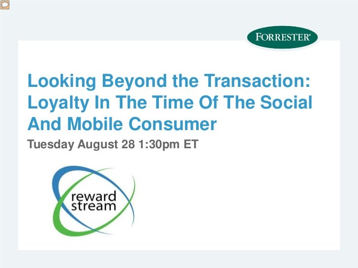 Looking Beyond the Transaction:Loyalty In The Time Of The SocialAnd Mobile ConsumerTuesday August 28 1:30pm ET