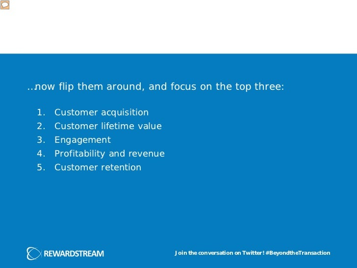 …now flip them around, and focus on the top three: 1.   Customer acquisition 2.   Customer lifetime value 3.   Engagement ...