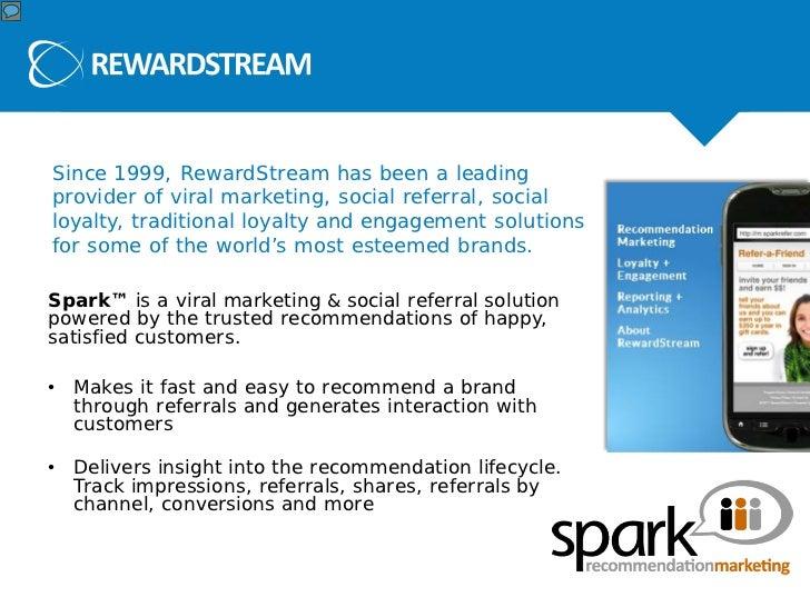 About RewardStreamSince 1999, RewardStream has been a leadingprovider of viral marketing, social referral, socialloyalty, ...