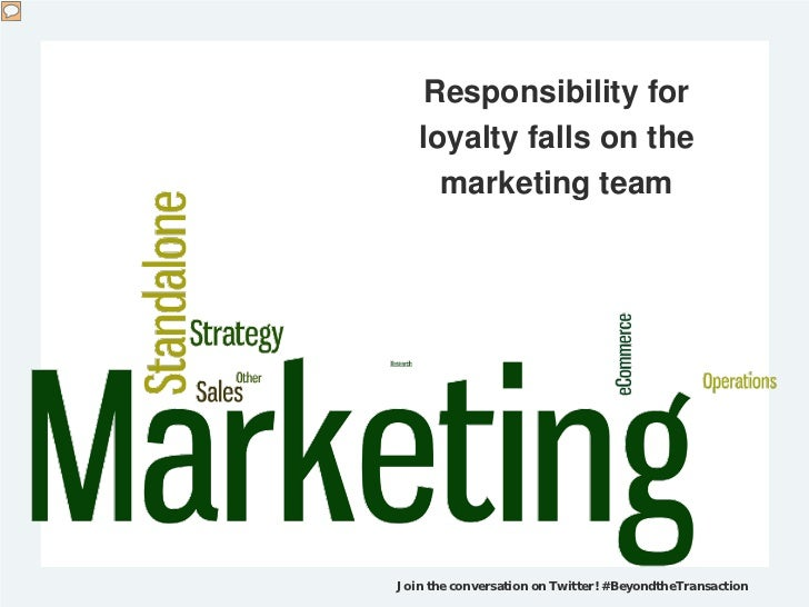 Responsibility for   loyalty falls on the     marketing teamJoin the conversation on Twitter! #BeyondtheTransaction