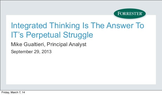 Integrated Thinking Is The Answer To IT's Perpetual Struggle Mike Gualtieri, Principal Analyst September 29, 2013  Friday,...
