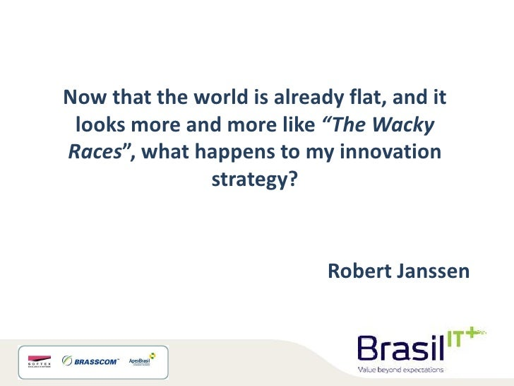 """Now that the world is already flat, and it looks more and more like """"The WackyRaces"""", what happens to my innovation       ..."""