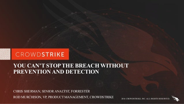 2016 CROWDSTRIKE, INC. ALL RIGHTS RESERVED. YOU CAN'T STOP THE BREACH WITHOUT PREVENTION AND DETECTION CHRIS SHERMAN, SENI...