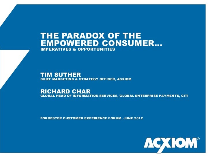 THE PARADOX OF THEEMPOWERED CONSUMER…IMPERATIVES & OPPORTUNITIESTIM SUTHERCHIEF MARKETING & STRATEGY OFFICER, ACXIOMRICHAR...