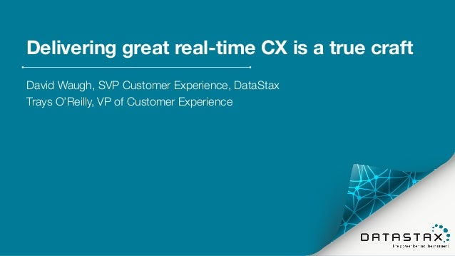 Delivering great real-time CX is a true craft David Waugh, SVP Customer Experience, DataStax Trays O'Reilly, VP of Custome...