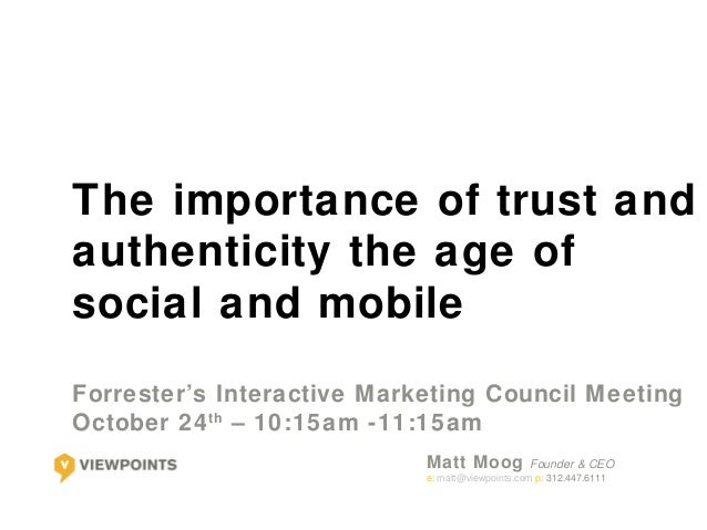 The importance of trust andauthenticity the age ofsocial and mobileForrester's Interactive M arketing Council MeetingOctob...