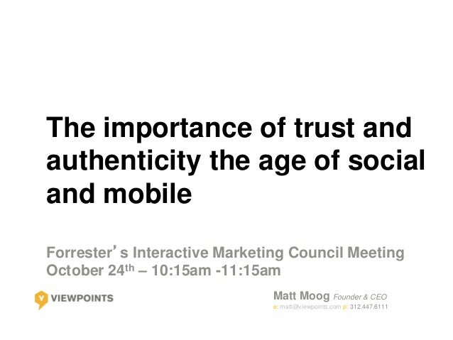 The importance of trust andauthenticity the age of socialand mobileForrester's Interactive Marketing Council MeetingOctobe...