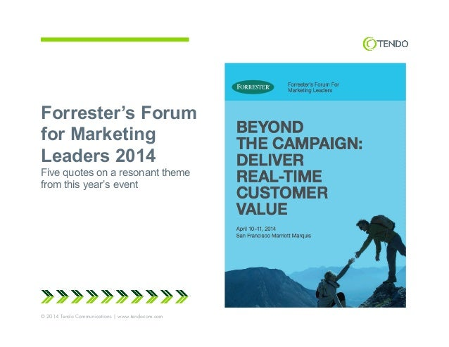 Forrester's Forum for Marketing Leaders 2014 Five quotes on a resonant theme from this year's event © 2014 Tendo Communica...