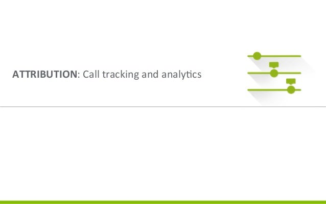 Four  Components  of  Value    ATTRIBUTION:  Call  tracking  and  analy3cs       Knowing  precisely...