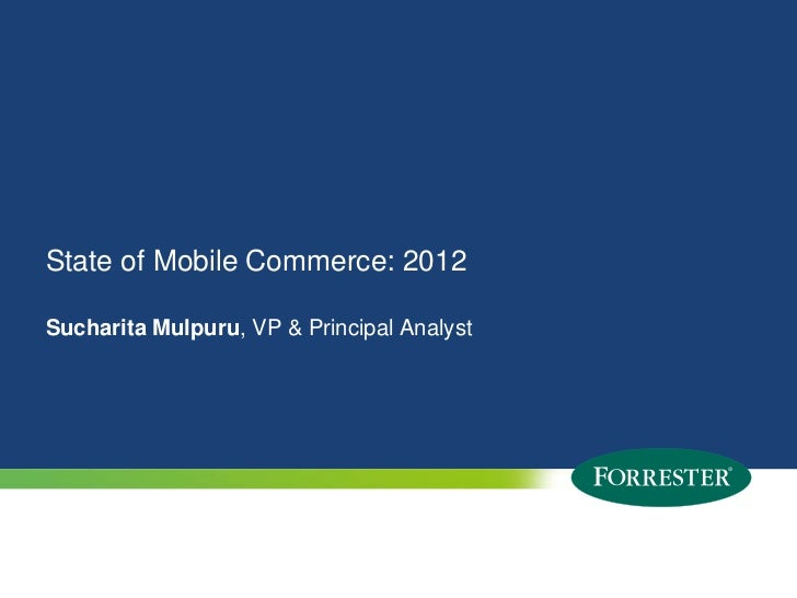 State of Mobile Commerce: 2012Sucharita Mulpuru, VP & Principal Analyst1   © 2012 Forrester Research, Inc. Reproduction Pr...