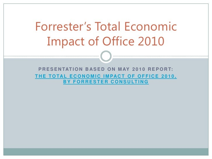 Presentation based on may 2010 report: <br />the total economic impact of Office 2010, by Forrester consulting<br />Forres...