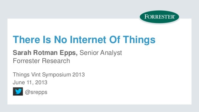 There Is No Internet Of ThingsSarah Rotman Epps, Senior AnalystForrester Research@sreppsThings Vint Symposium 2013June 11,...