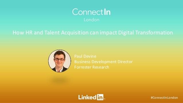 #ConnectInLondon How HR and Talent Acquisition can impact Digital Transformation Paul Devine Business Development Director...