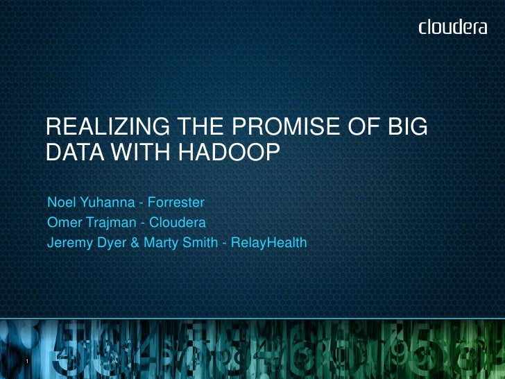 REALIZING THE PROMISE OF BIG    DATA WITH HADOOP    Noel Yuhanna - Forrester    Omer Trajman - Cloudera    Jeremy Dyer & M...