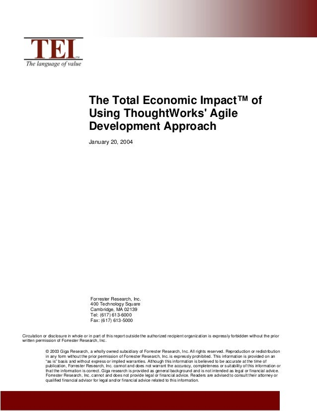 The Total Economic Impact™ of Using ThoughtWorks' Agile Development Approach January 20, 2004 Forrester Research, Inc. 400...