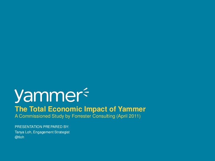 PRESENTATION Prepared BY:<br />Tanya Loh, Engagement Strategist<br />@tloh<br />The Total Economic Impact of YammerA Commi...