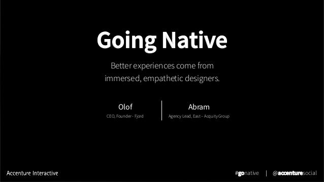 Going Native Better experiences come from immersed, empathetic designers. #gonative | @accenturesocial Olof CEO, Founder -...