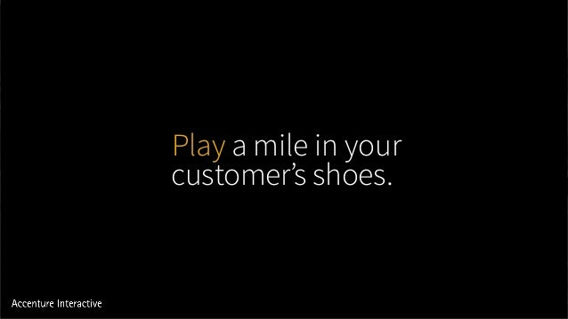 Play a mile in your customer's shoes.