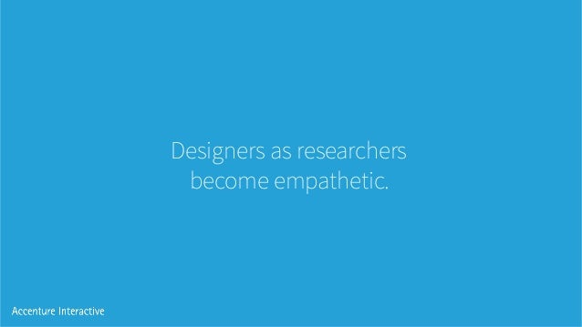 Designers as researchers become empathetic.