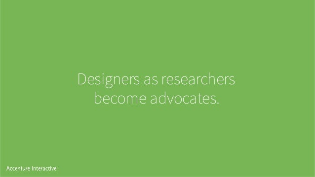 Designers as researchers become advocates.