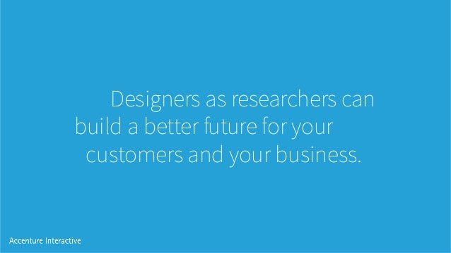 Designers as researchers can build a better future for your customers and your business.